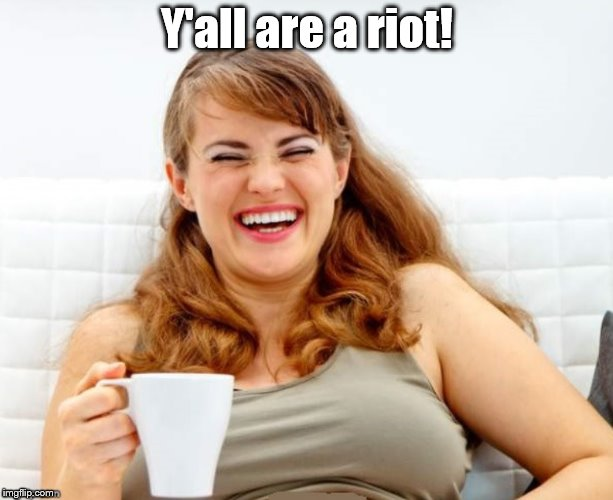 Y'all are a riot! | made w/ Imgflip meme maker