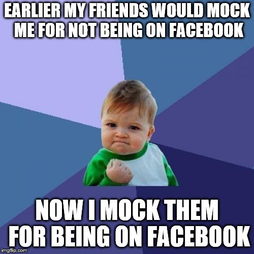 Facebook | EARLIER MY FRIENDS WOULD MOCK ME FOR NOT BEING ON FACEBOOK NOW I MOCK THEM FOR BEING ON FACEBOOK | image tagged in memes,success kid,facebook,funny,political meme,friends | made w/ Imgflip meme maker