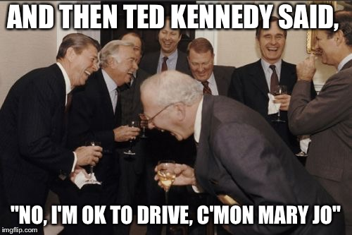 "Ressurected Meme in honor of Chappaquiddick Movie | AND THEN TED KENNEDY SAID, ""NO, I'M OK TO DRIVE, C'MON MARY JO"" 