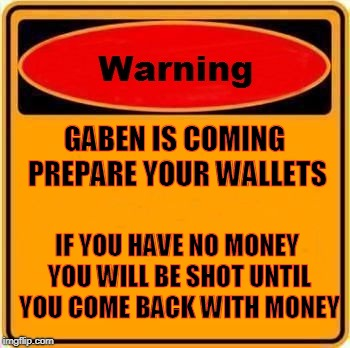 Warning Sign Meme | GABEN IS COMING PREPARE YOUR WALLETS IF YOU HAVE NO MONEY YOU WILL BE SHOT UNTIL YOU COME BACK WITH MONEY | image tagged in memes,warning sign | made w/ Imgflip meme maker