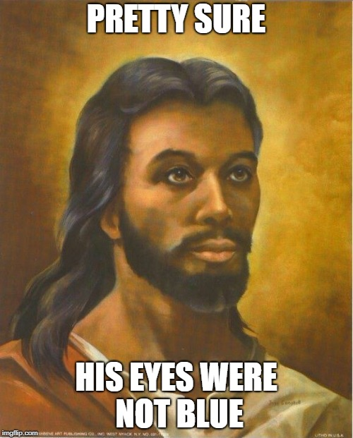 Real Jesus | PRETTY SURE HIS EYES WERE NOT BLUE | image tagged in real jesus | made w/ Imgflip meme maker