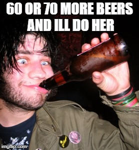 drunkguy | 60 OR 70 MORE BEERS AND ILL DO HER | image tagged in drunkguy | made w/ Imgflip meme maker