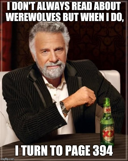 The Most Interesting Man In The World Meme | I DON'T ALWAYS READ ABOUT WEREWOLVES BUT WHEN I DO, I TURN TO PAGE 394 | image tagged in memes,the most interesting man in the world | made w/ Imgflip meme maker