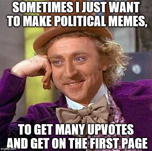 Creepy Condescending Wonka Meme | SOMETIMES I JUST WANT TO MAKE POLITICAL MEMES, TO GET MANY UPVOTES AND GET ON THE FIRST PAGE | image tagged in memes,creepy condescending wonka,political meme,gun control,facebook,funny | made w/ Imgflip meme maker