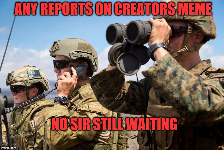 ANY REPORTS ON CREATORS MEME NO SIR STILL WAITING | made w/ Imgflip meme maker