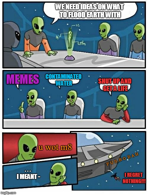 no life no gain | WE NEED IDEAS ON WHAT TO FLOOD EARTH WITH MEMES CONTAMINATED WATER SHUT UP AND GET A LIFE u wot m8 . . . I MEANT - I REGRET NOTHING!!! FUS R | image tagged in memes,alien meeting suggestion | made w/ Imgflip meme maker