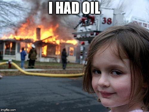 Disaster Girl Meme | I HAD OIL | image tagged in memes,disaster girl | made w/ Imgflip meme maker