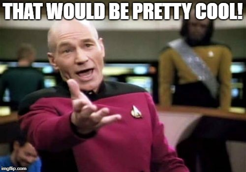 Picard Wtf Meme | THAT WOULD BE PRETTY COOL! | image tagged in memes,picard wtf | made w/ Imgflip meme maker