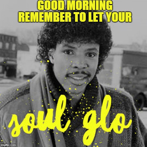 GOOD MORNING REMEMBER TO LET YOUR | image tagged in soul glo | made w/ Imgflip meme maker