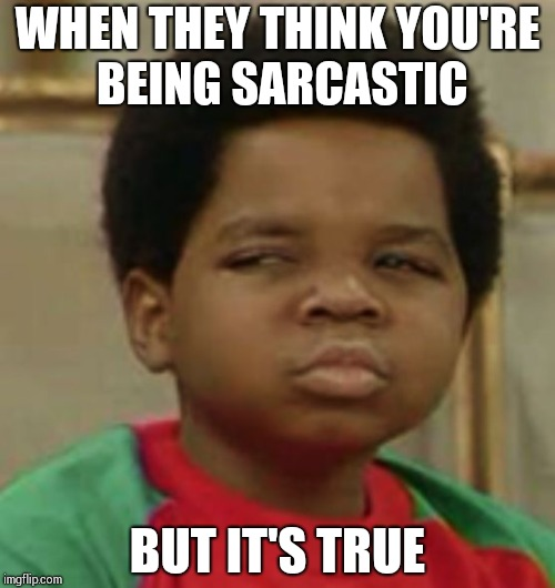 Suspicious | WHEN THEY THINK YOU'RE BEING SARCASTIC BUT IT'S TRUE | image tagged in suspicious | made w/ Imgflip meme maker