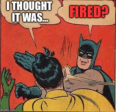 Batman Slapping Robin Meme | I THOUGHT IT WAS... FIRED? | image tagged in memes,batman slapping robin | made w/ Imgflip meme maker