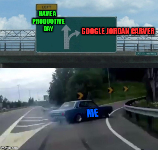 Left Exit 12 Off Ramp Meme | HAVE A PRODUCTIVE DAY GOOGLE JORDAN CARVER ME | image tagged in memes,left exit 12 off ramp | made w/ Imgflip meme maker