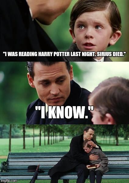 "Finding Neverland Meme | ""I WAS READING HARRY POTTER LAST NIGHT. SIRIUS DIED."" ""I KNOW."" 