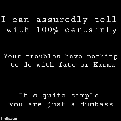 Blank | I can assuredly tell with 100% certainty It's quite simple you are just a dumbass Your troubles have nothing to do with fate or Karma | image tagged in blank | made w/ Imgflip meme maker