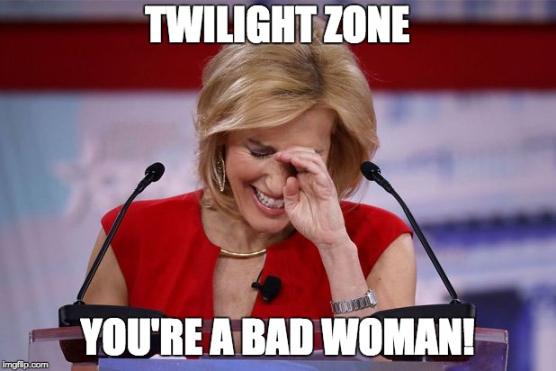 TWILIGHT ZONE YOU'RE A BAD WOMAN! | image tagged in laura ingraham apology | made w/ Imgflip meme maker