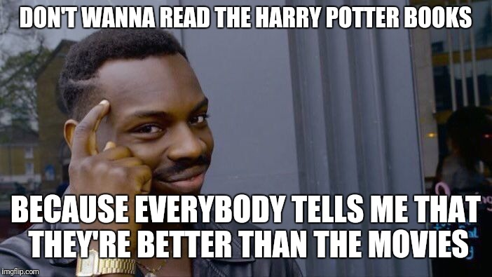 Roll Safe Think About It Meme | DON'T WANNA READ THE HARRY POTTER BOOKS BECAUSE EVERYBODY TELLS ME THAT THEY'RE BETTER THAN THE MOVIES | image tagged in memes,roll safe think about it | made w/ Imgflip meme maker