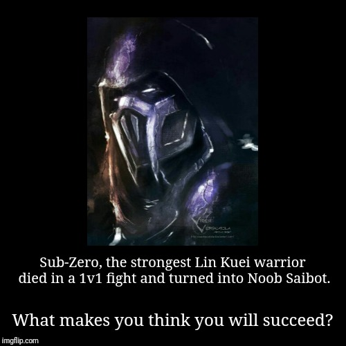 Noob Saibot demotivational poster | Sub-Zero, the strongest Lin Kuei warrior died in a 1v1 fight and turned into Noob Saibot. | What makes you think you will succeed? | image tagged in funny,demotivationals | made w/ Imgflip demotivational maker