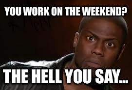 Kevin Hart Meme | YOU WORK ON THE WEEKEND? THE HELL YOU SAY... | image tagged in memes,kevin hart the hell | made w/ Imgflip meme maker