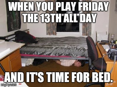 WHEN YOU PLAY FRIDAY THE 13TH ALL DAY AND IT'S TIME FOR BED. | image tagged in under the bed | made w/ Imgflip meme maker