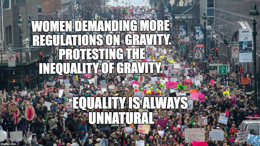 WOMEN DEMANDING MORE REGULATIONS ON  GRAVITY. PROTESTING THE INEQUALITY OF GRAVITY. EQUALITY IS ALWAYS UNNATURAL | image tagged in women's march | made w/ Imgflip meme maker