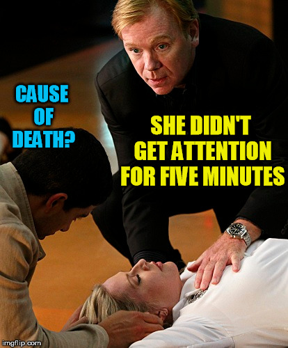 Y'all Got Any More Of That Attention | SHE DIDN'T GET ATTENTION FOR FIVE MINUTES CAUSE OF DEATH? | image tagged in attention,csi,horatio caine,meme,funny | made w/ Imgflip meme maker