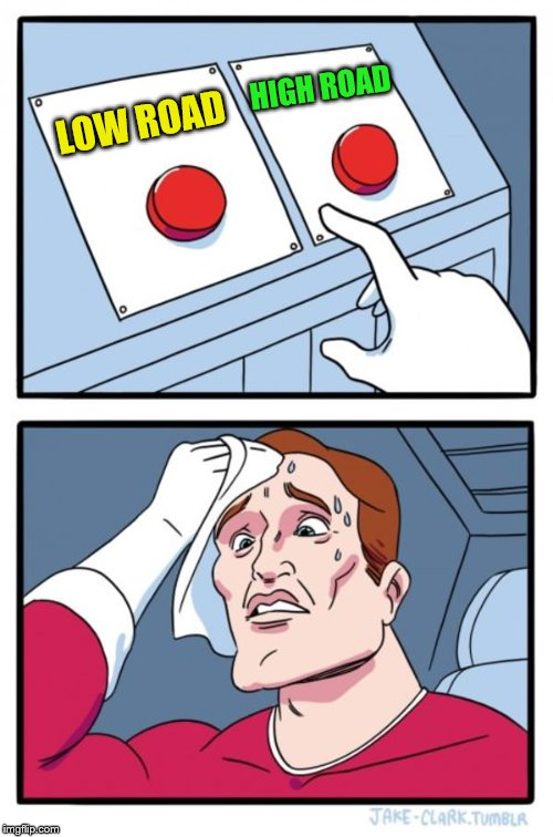 Two Buttons Meme | LOW ROAD HIGH ROAD | image tagged in memes,two buttons | made w/ Imgflip meme maker