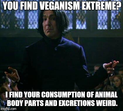 YOU FIND VEGANISM EXTREME? I FIND YOUR CONSUMPTION OF ANIMAL BODY PARTS AND EXCRETIONS WEIRD. | image tagged in shrug snape | made w/ Imgflip meme maker