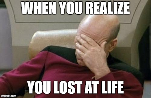 Captain Picard Facepalm Meme | WHEN YOU REALIZE YOU LOST AT LIFE | image tagged in memes,captain picard facepalm | made w/ Imgflip meme maker