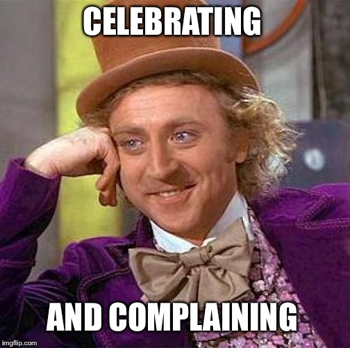 Creepy Condescending Wonka Meme | CELEBRATING AND COMPLAINING | image tagged in memes,creepy condescending wonka | made w/ Imgflip meme maker
