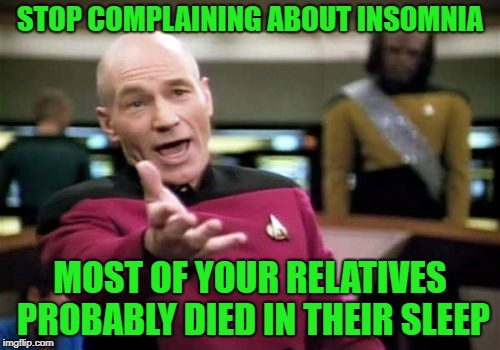 Put it to rest | STOP COMPLAINING ABOUT INSOMNIA MOST OF YOUR RELATIVES PROBABLY DIED IN THEIR SLEEP | image tagged in memes,picard wtf | made w/ Imgflip meme maker