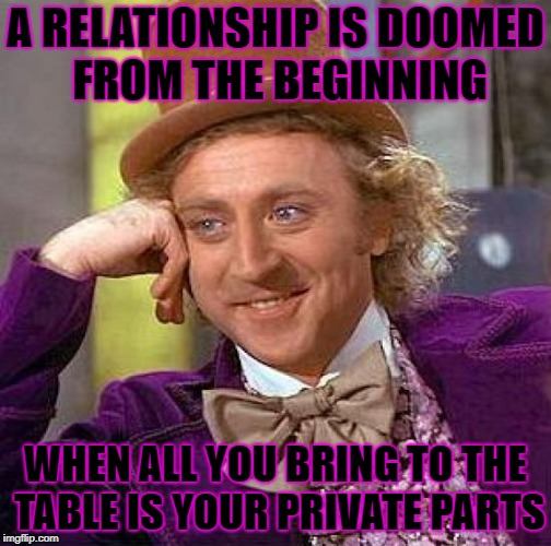 Is it a sturdy table? | A RELATIONSHIP IS DOOMED FROM THE BEGINNING WHEN ALL YOU BRING TO THE TABLE IS YOUR PRIVATE PARTS | image tagged in memes,creepy condescending wonka | made w/ Imgflip meme maker