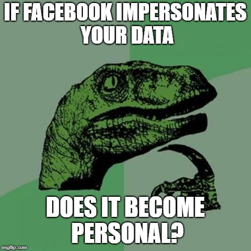 IF FACEBOOK IMPERSONATES YOUR DATA DOES IT BECOME PERSONAL? | image tagged in memes,philosoraptor | made w/ Imgflip meme maker