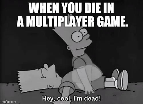 WHEN YOU DIE IN A MULTIPLAYER GAME. | image tagged in bart da ghost | made w/ Imgflip meme maker