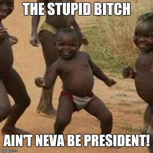 Third World Success Kid Meme | THE STUPID B**CH AIN'T NEVA BE PRESIDENT! | image tagged in memes,third world success kid | made w/ Imgflip meme maker