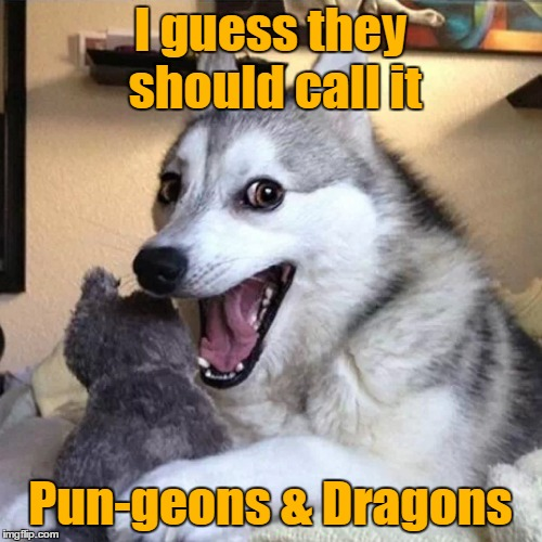 I guess they should call it Pun-geons & Dragons | made w/ Imgflip meme maker