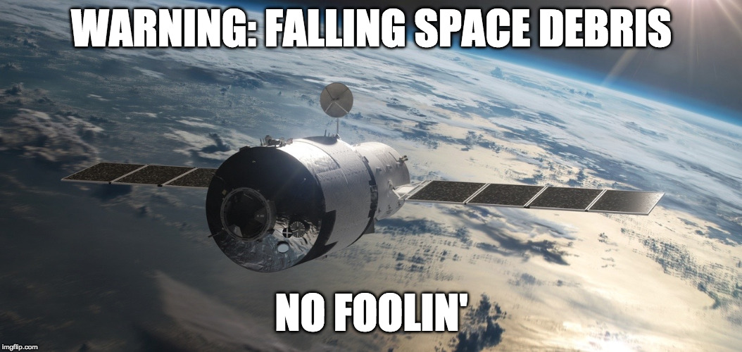 Help, I've fallen and can't get up. |  WARNING: FALLING SPACE DEBRIS; NO FOOLIN' | image tagged in tiangong-1,space,china,space junk,space debris,nasa | made w/ Imgflip meme maker