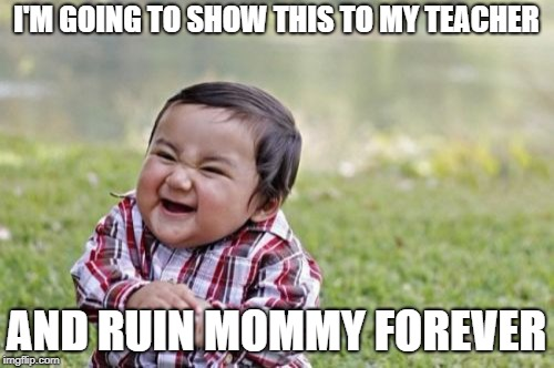 Evil Toddler Meme | I'M GOING TO SHOW THIS TO MY TEACHER AND RUIN MOMMY FOREVER | image tagged in memes,evil toddler | made w/ Imgflip meme maker