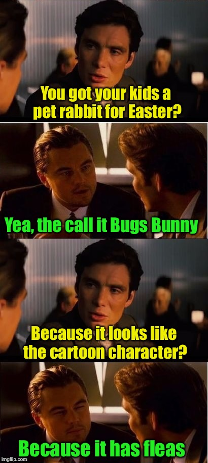 Bugs, the Easter Bunny | You got your kids a pet rabbit for Easter? Because it has fleas Yea, the call it Bugs Bunny Because it looks like the cartoon character? | image tagged in memes,inception,easter bunny,happy easter,easter,fleas | made w/ Imgflip meme maker