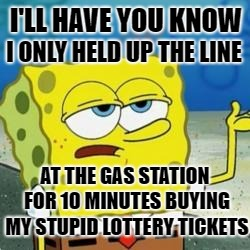 Spongebob I'll have you know | I'LL HAVE YOU KNOW I ONLY HELD UP THE LINE AT THE GAS STATION FOR 10 MINUTES BUYING MY STUPID LOTTERY TICKETS | image tagged in spongebob i'll have you know,funny memes,waiting,lotto | made w/ Imgflip meme maker