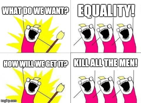 Feminism these days... | WHAT DO WE WANT? EQUALITY! HOW WILL WE GET IT? KILL ALL THE MEN! | image tagged in memes,what do we want,feminism | made w/ Imgflip meme maker