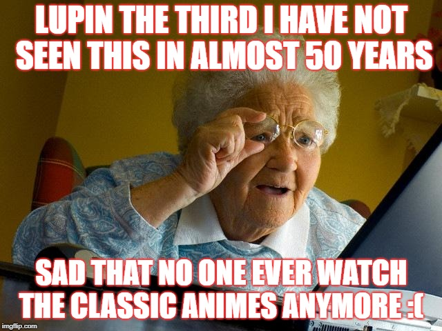 Grandma Finds The Internet Meme | LUPIN THE THIRD I HAVE NOT SEEN THIS IN ALMOST 50 YEARS SAD THAT NO ONE EVER WATCH THE CLASSIC ANIMES ANYMORE :( | image tagged in memes,grandma finds the internet | made w/ Imgflip meme maker