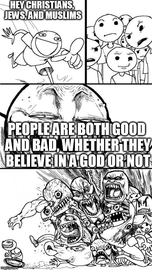 Hey Internet Meme | HEY CHRISTIANS, JEWS, AND MUSLIMS PEOPLE ARE BOTH GOOD AND BAD, WHETHER THEY BELIEVE IN A GOD OR NOT | image tagged in memes,hey internet,atheist,atheists,atheism,good | made w/ Imgflip meme maker