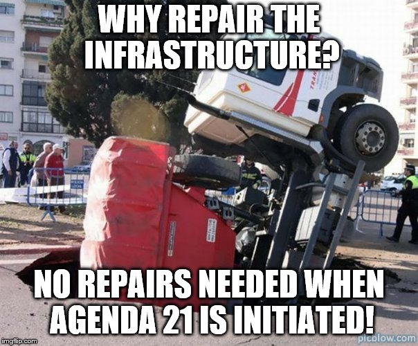 pot holes | WHY REPAIR THE INFRASTRUCTURE? NO REPAIRS NEEDED WHEN AGENDA 21 IS INITIATED! | image tagged in pot holes | made w/ Imgflip meme maker