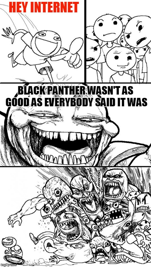 The villains were fun, and the supporting cast was good... but the hero was a limp dishrag, and the action was lame. | HEY INTERNET BLACK PANTHER WASN'T AS GOOD AS EVERYBODY SAID IT WAS | image tagged in memes,hey internet,marvel,movie,comic,black panther | made w/ Imgflip meme maker