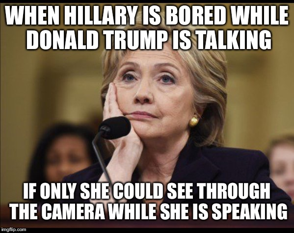 Bored Hillary | WHEN HILLARY IS BORED WHILE DONALD TRUMP IS TALKING IF ONLY SHE COULD SEE THROUGH THE CAMERA WHILE SHE IS SPEAKING | image tagged in bored hillary | made w/ Imgflip meme maker