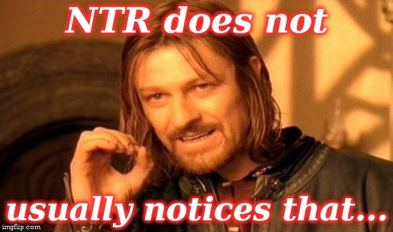 One Does Not Simply Meme | NTR does not usually notices that... | image tagged in memes,one does not simply | made w/ Imgflip meme maker