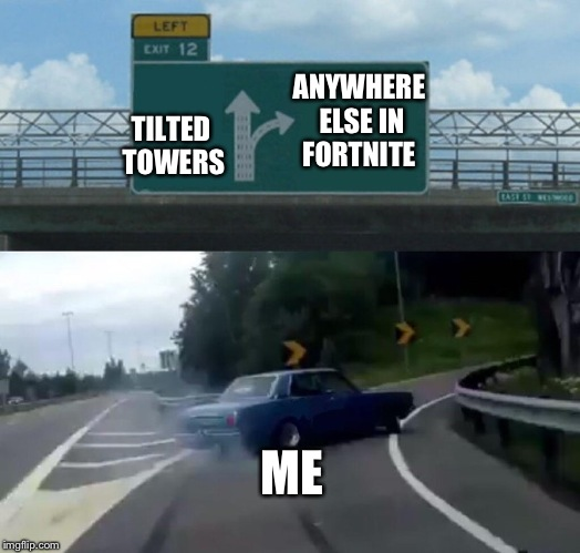 Left Exit 12 Off Ramp Meme | TILTED TOWERS ANYWHERE ELSE IN FORTNITE ME | image tagged in memes,left exit 12 off ramp | made w/ Imgflip meme maker