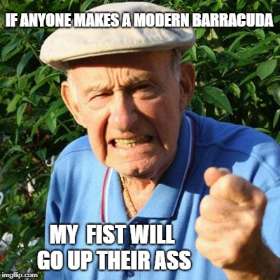 IF ANYONE MAKES A MODERN BARRACUDA MY  FIST WILL GO UP THEIR ASS | made w/ Imgflip meme maker