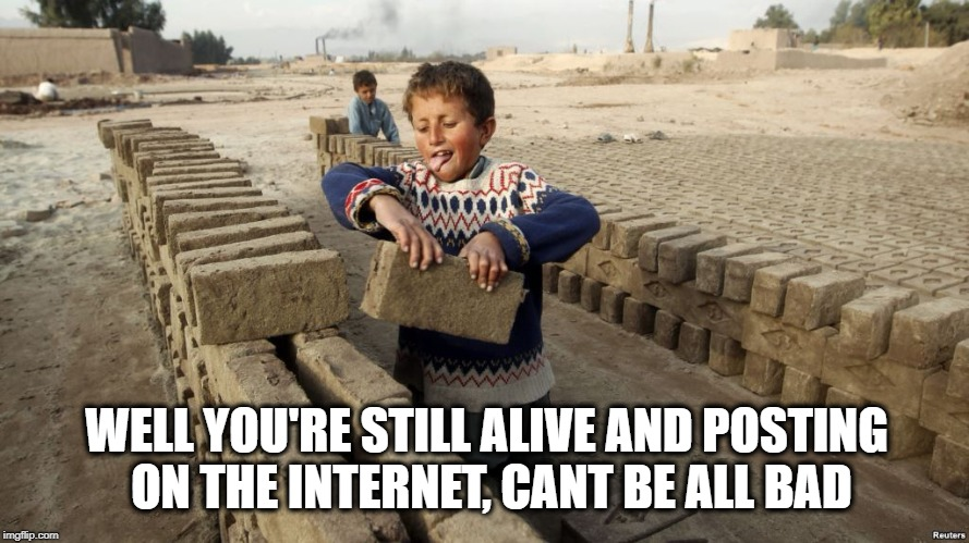 Working for water | WELL YOU'RE STILL ALIVE AND POSTING ON THE INTERNET, CANT BE ALL BAD | image tagged in working for water | made w/ Imgflip meme maker