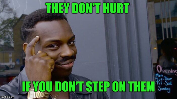 Roll Safe Think About It Meme | THEY DON'T HURT IF YOU DON'T STEP ON THEM | image tagged in memes,roll safe think about it | made w/ Imgflip meme maker